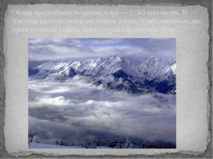 Общая протяжённость границ Альп — 2 563 километра. В Австрии располагаются в