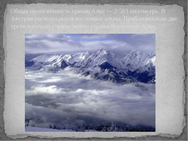 Общая протяжённость границ Альп — 2 563 километра. В Австрии располагаются в...