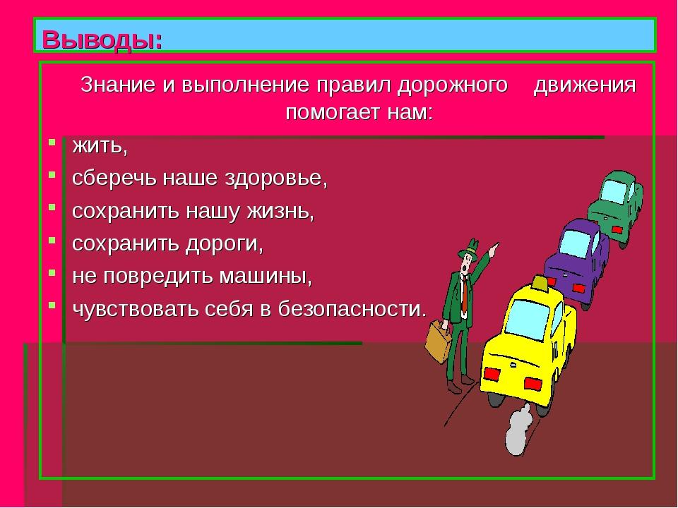 Выводы: Знание и выполнение правил дорожного движения помогает нам: жить, сбе...