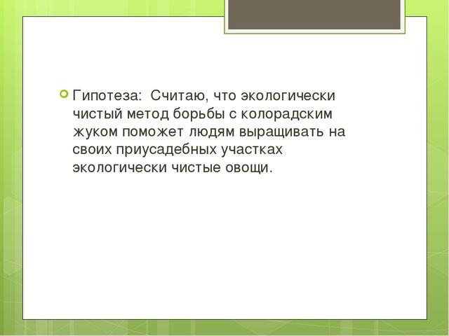 Гипотеза: Считаю, что экологически чистый метод борьбы с колорадским жуком п...
