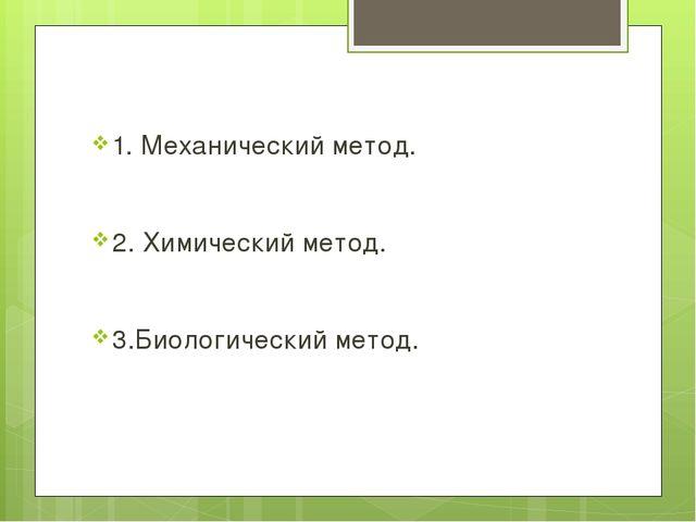 1. Механический метод. 2. Химический метод. 3.Биологический метод.