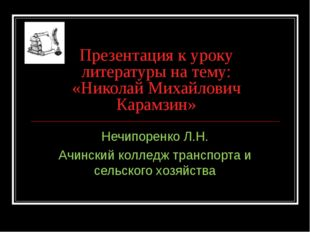 Презентация к уроку литературы на тему: «Николай Михайлович Карамзин» Нечипор