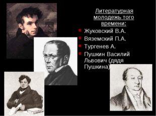Литературная молодежь того времени: Жуковский В.А. Вяземский П.А. Тургенев А