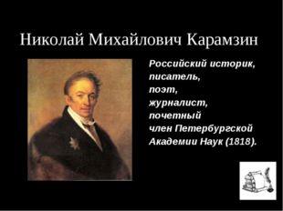 Николай Михайлович Карамзин Российский историк, писатель, поэт, журналист, по