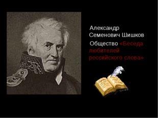 Александр Семенович Шишков Общество «Беседа любителей российского слова»