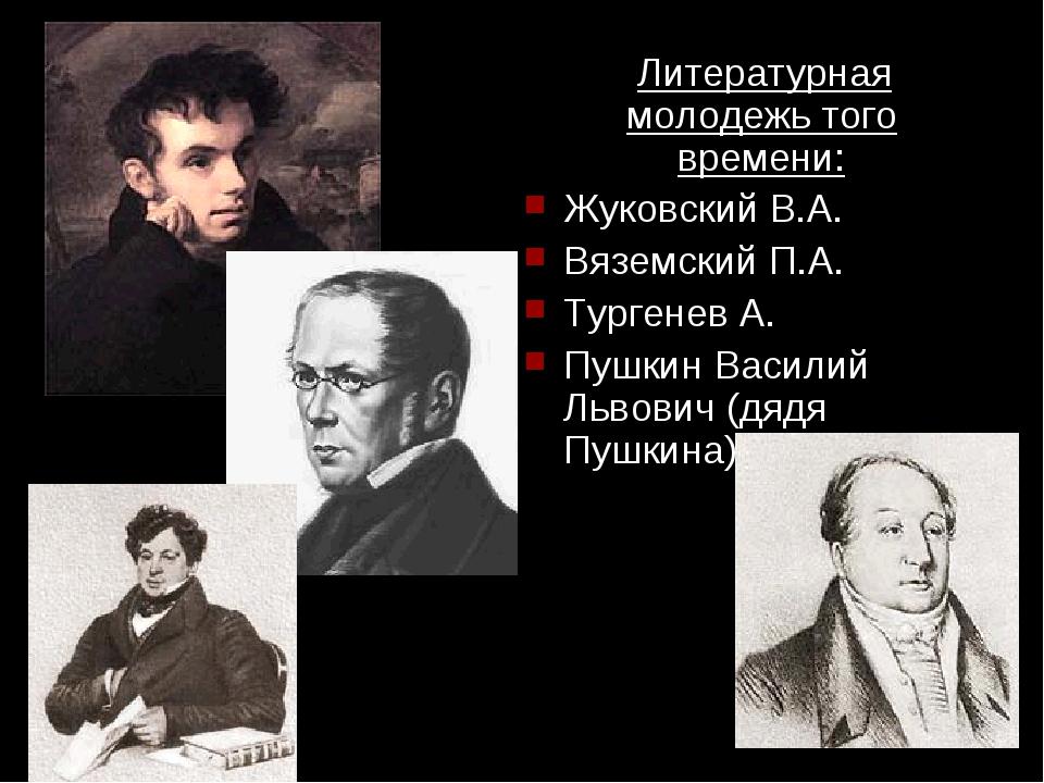 Литературная молодежь того времени: Жуковский В.А. Вяземский П.А. Тургенев А...