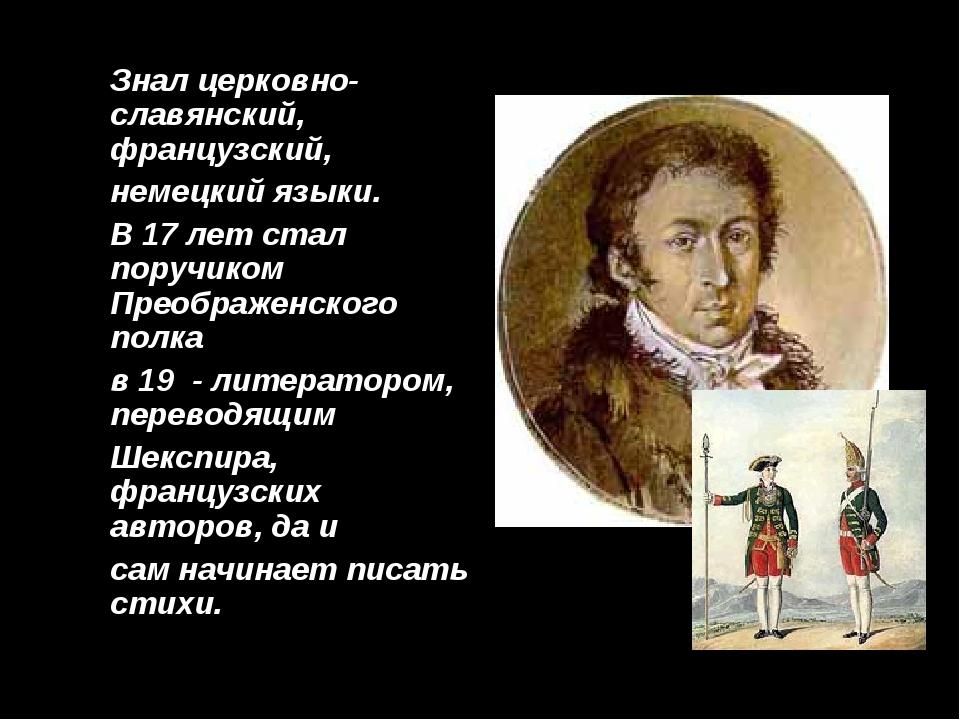 Знал церковно-славянский, французский, немецкий языки. В 17 лет стал поручик...