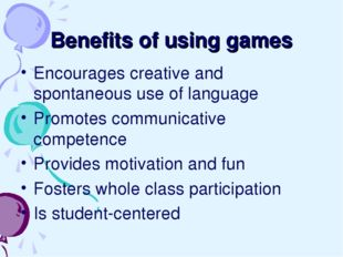 Benefits of using games Encourages creative and spontaneous use of language P