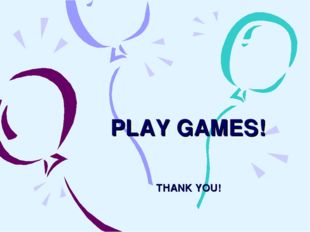 PLAY GAMES! THANK YOU!
