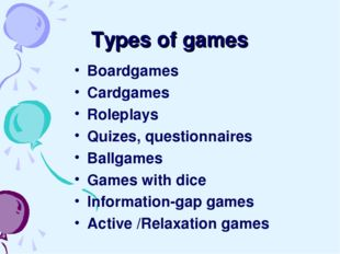 Types of games Boardgames Cardgames Roleplays Quizes, questionnaires Ballgame