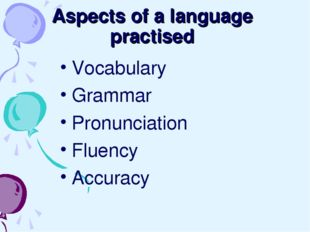 Aspects of a language practised Vocabulary Grammar Pronunciation Fluency Accu