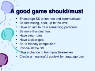 A good game should/must Encourage SS to interact and communicate Be interesti