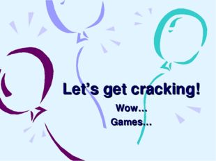 Let's get cracking! Wow… Games…