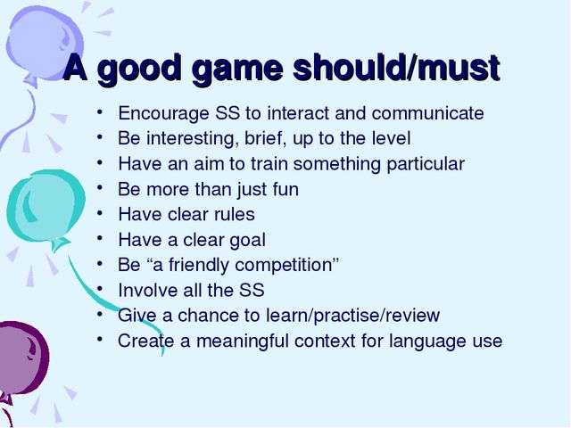 A good game should/must Encourage SS to interact and communicate Be interesti...