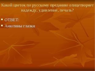 Какой цветок по русскому преданию олицетворяет надежду, удивление, печаль? ОТ