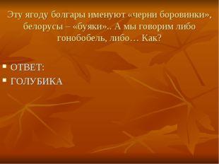 Эту ягоду болгары именуют «черни боровинки», белорусы – «буяки».. А мы говори