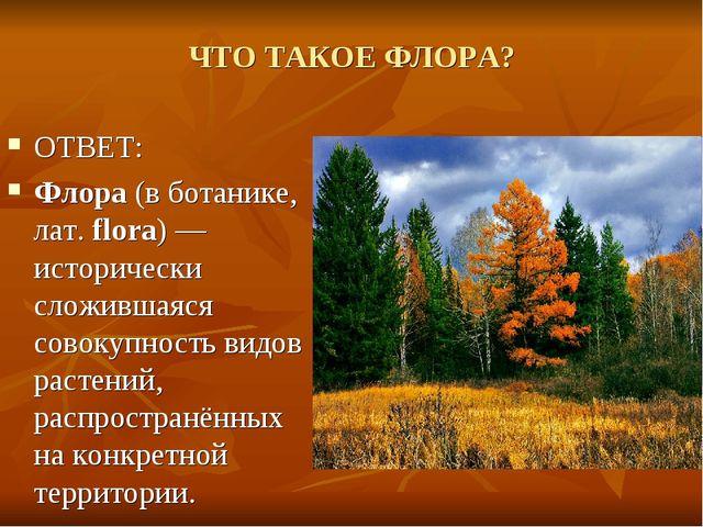 ЧТО ТАКОЕ ФЛОРА? ОТВЕТ: Флора (в ботанике, лат. flora) — исторически сложивша...