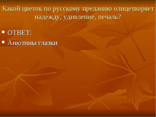 Какой цветок по русскому преданию олицетворяет надежду, удивление, печаль? ОТ...