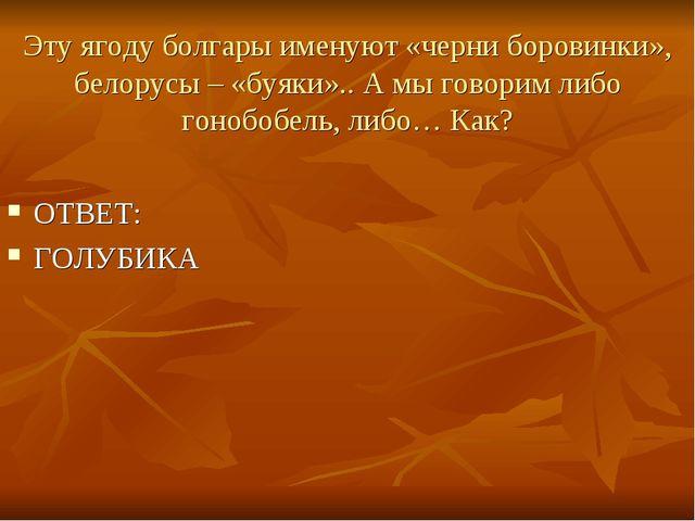 Эту ягоду болгары именуют «черни боровинки», белорусы – «буяки».. А мы говори...