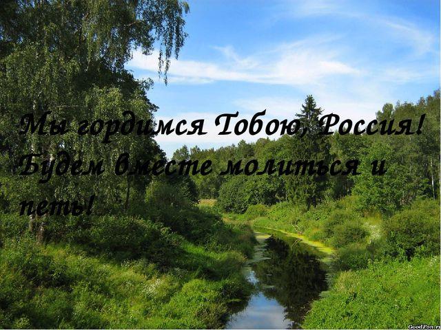 Мы гордимся Тобою, Россия! Будем вместе молиться и петь!