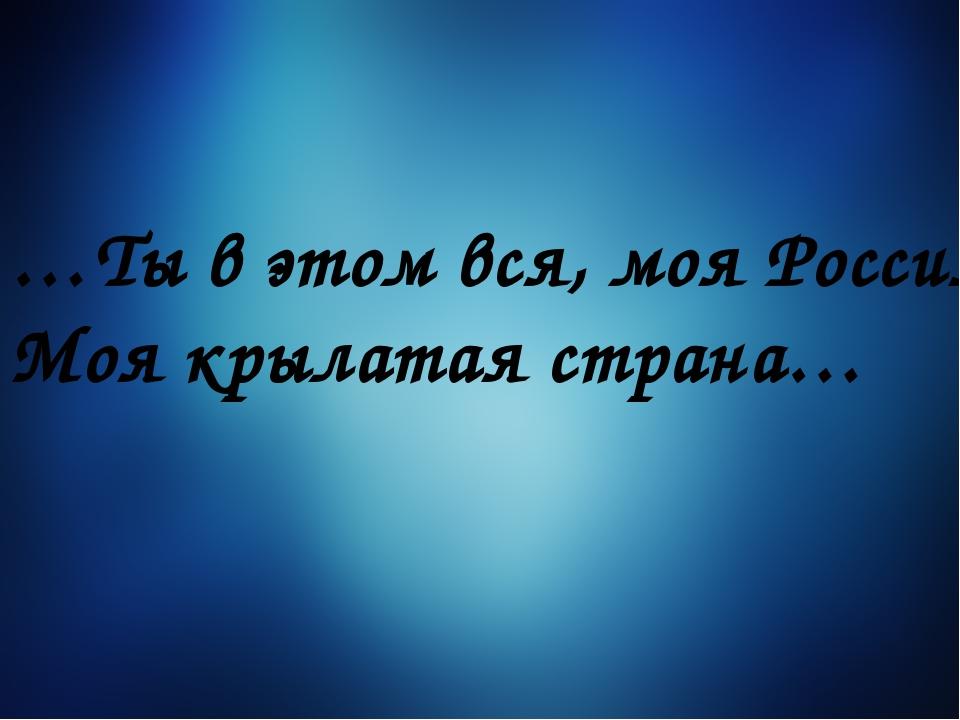 …Ты в этом вся, моя Россия, Моя крылатая страна…
