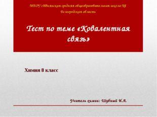 Тест по теме «Ковалентная связь» МБОУ «Ивнянская средняя общеобразовательная