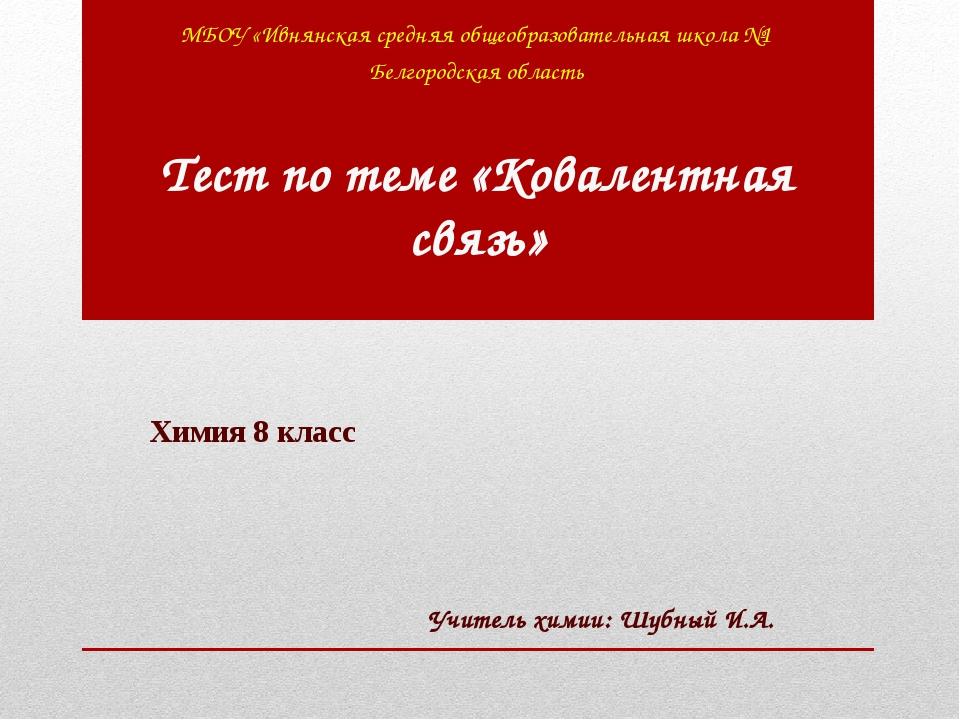 Тест по теме «Ковалентная связь» МБОУ «Ивнянская средняя общеобразовательная...