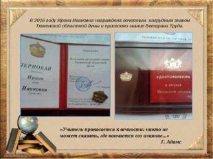 В 2016 году Ирина Ивановна награждена почетным нагрудным знаком Тюменской обл