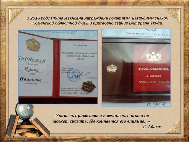 В 2016 году Ирина Ивановна награждена почетным нагрудным знаком Тюменской обл...