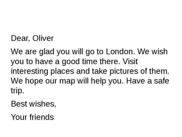 Dear, Oliver We are glad you will go to London. We wish you to have a good ti...