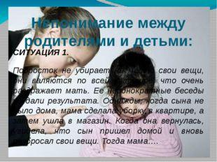 Непонимание между родителями и детьми: СИТУАЦИЯ 1. Подросток не убирает на ме
