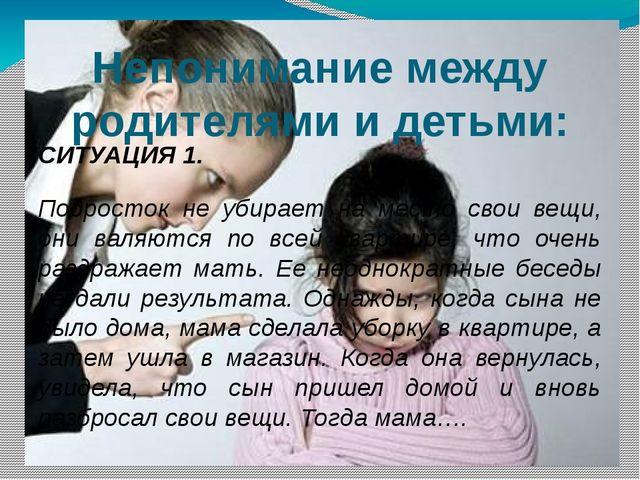 Непонимание между родителями и детьми: СИТУАЦИЯ 1. Подросток не убирает на ме...