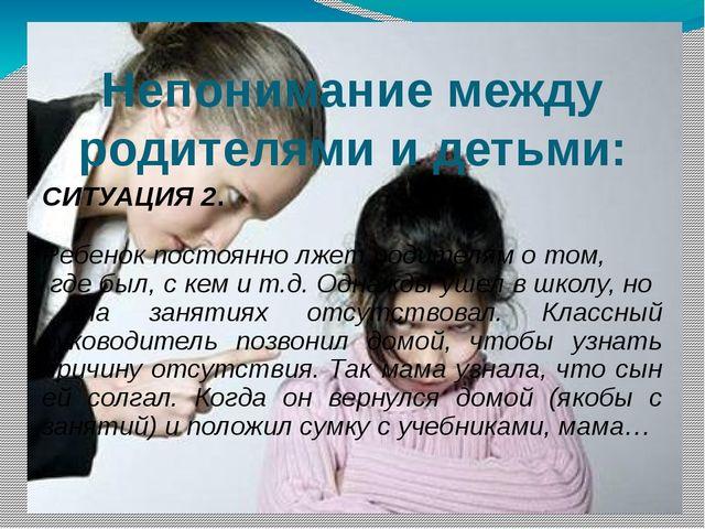Непонимание между родителями и детьми: СИТУАЦИЯ 2. Ребенок постоянно лжет род...