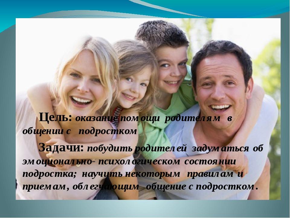 Цель: оказание помощи родителям в общении с подростком Задачи: побудить роди...