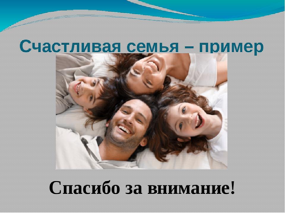 Счастливая семья – пример для окружающих! Спасибо за внимание!
