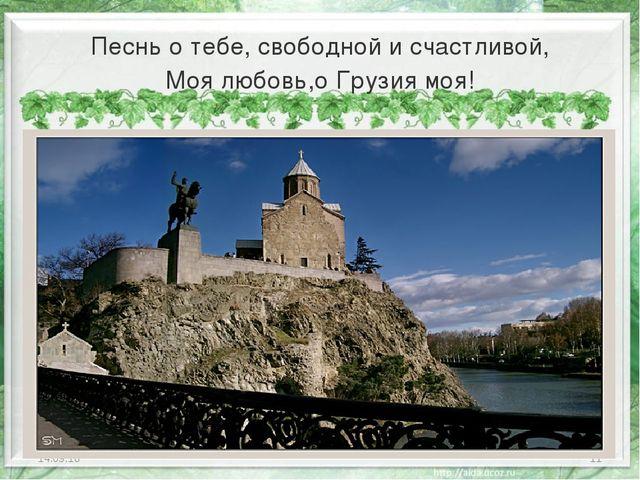 Песнь о тебе, свободной и счастливой, Моя любовь,о Грузия моя! * *