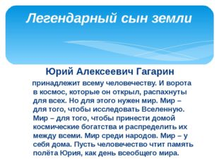 Юрий Алексеевич Гагарин принадлежит всему человечеству. И ворота в космос, ко