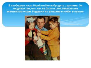 В свободные часы Юрий любил побродить с дочками. Он гордился тем, что них не
