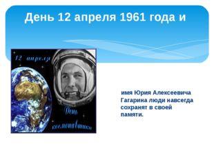 День 12 апреля 1961 года и имя Юрия Алексеевича Гагарина люди навсегда сохран