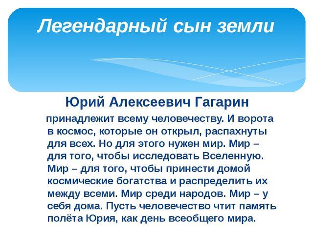 Юрий Алексеевич Гагарин принадлежит всему человечеству. И ворота в космос, ко...
