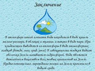 Заключение В атмосфере нашей планеты вода находится в виде капель малого разм