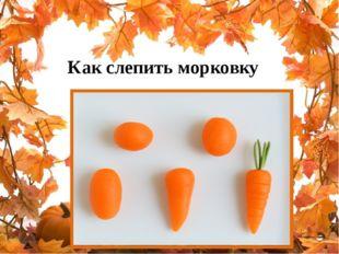 Как слепить морковку