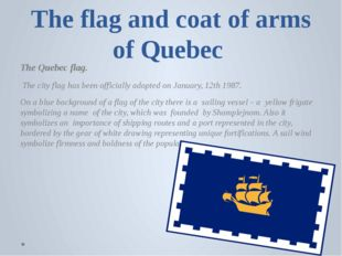 The flag and coat of arms of Quebec The Quebec flag.  The city flag has been