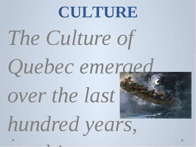CULTURE The Culture of Quebec emerged over the last few hundred years, result...
