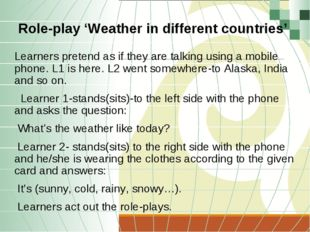 Role-play 'Weather in different countries' Learners pretend as if they are ta