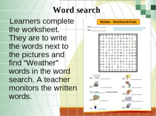 Word search Learners complete the worksheet. They are to write the words next