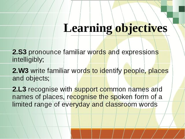 Learning objectives 2.S3 pronounce familiar words and expressions intelligibl...