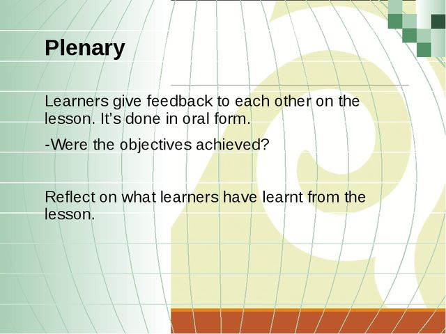 Plenary Learners give feedback to each other on the lesson. It's done in oral...