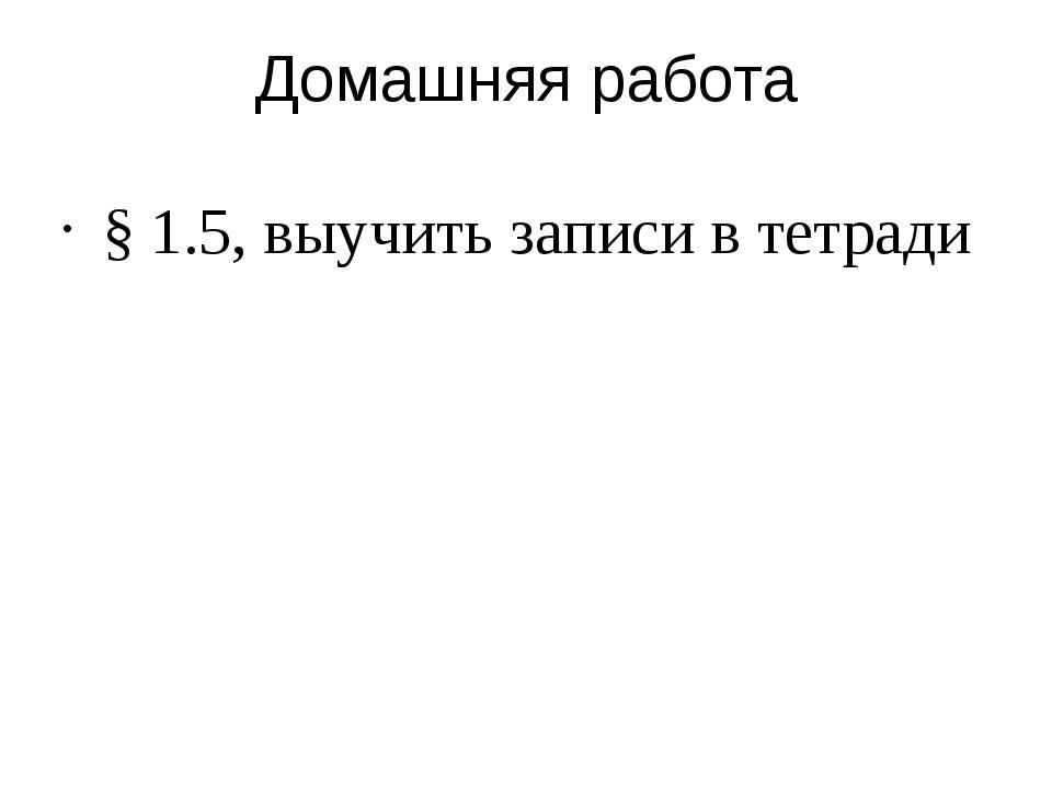 Домашняя работа § 1.5, выучить записи в тетради