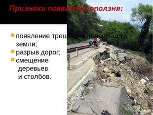 появление трещин на поверхности земли; разрыв дорог; смещение деревьев и стол